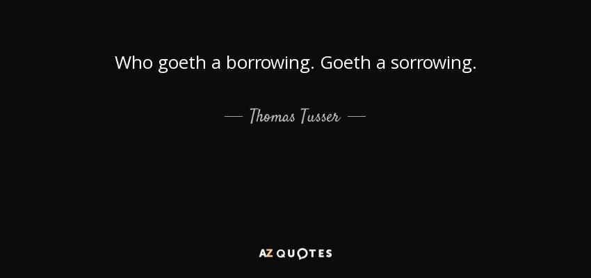 Who goeth a borrowing. Goeth a sorrowing. - Thomas Tusser