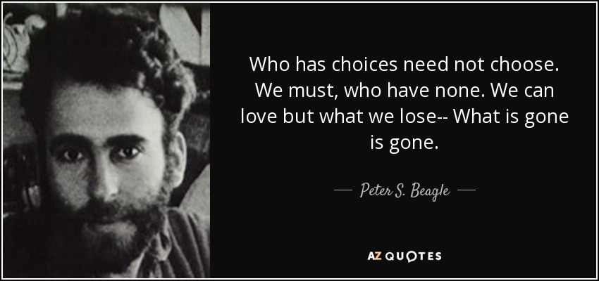 Who has choices need not choose. We must, who have none. We can love but what we lose-- What is gone is gone. - Peter S. Beagle