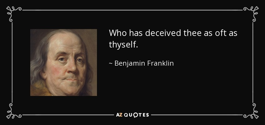 Who has deceived thee as oft as thyself. - Benjamin Franklin