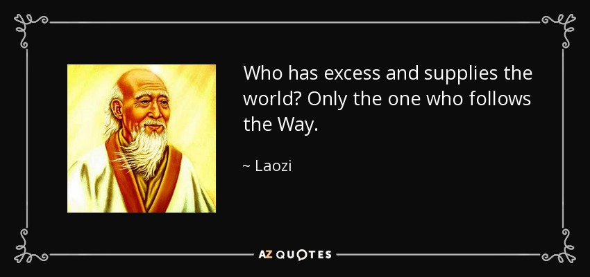 Who has excess and supplies the world? Only the one who follows the Way. - Laozi