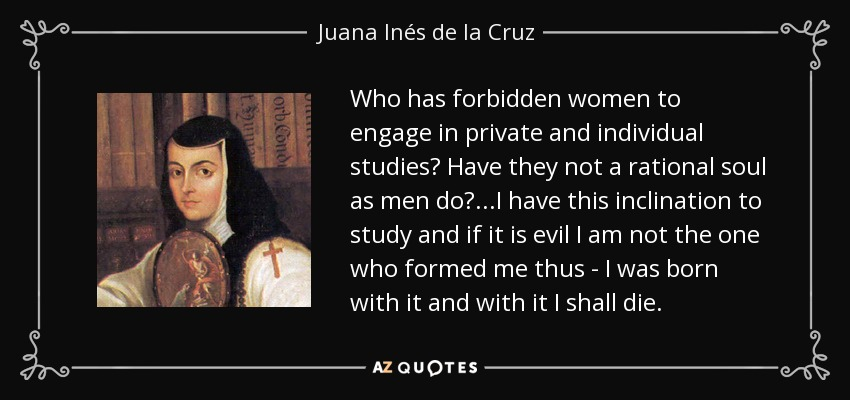 Who has forbidden women to engage in private and individual studies? Have they not a rational soul as men do?...I have this inclination to study and if it is evil I am not the one who formed me thus - I was born with it and with it I shall die. - Juana Inés de la Cruz
