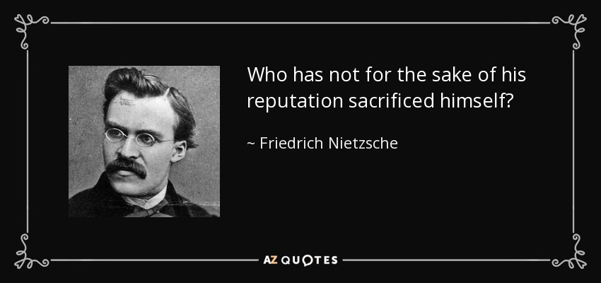 Who has not for the sake of his reputation sacrificed himself? - Friedrich Nietzsche