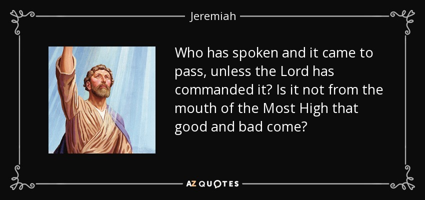 Who has spoken and it came to pass, unless the Lord has commanded it? Is it not from the mouth of the Most High that good and bad come? - Jeremiah