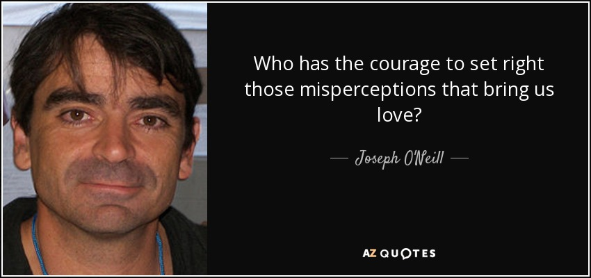Who has the courage to set right those misperceptions that bring us love? - Joseph O'Neill