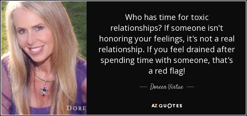 Who has time for toxic relationships? If someone isn't honoring your feelings, it's not a real relationship. If you feel drained after spending time with someone, that's a red flag! - Doreen Virtue