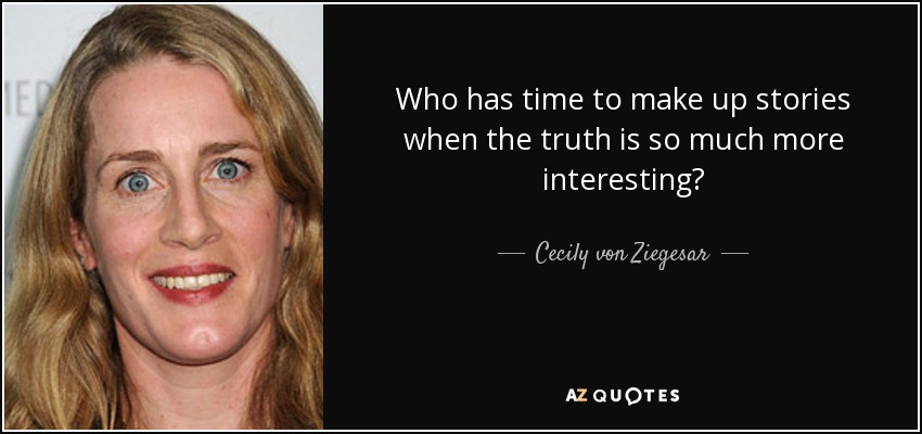Who has time to make up stories when the truth is so much more interesting? - Cecily von Ziegesar