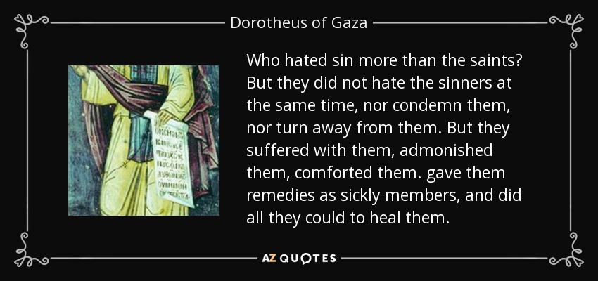 Who hated sin more than the saints? But they did not hate the sinners at the same time, nor condemn them, nor turn away from them. But they suffered with them, admonished them, comforted them. gave them remedies as sickly members, and did all they could to heal them. - Dorotheus of Gaza