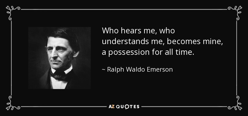 Who hears me, who understands me, becomes mine, a possession for all time. - Ralph Waldo Emerson