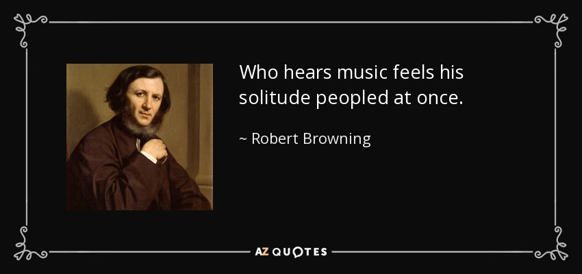 Who hears music feels his solitude peopled at once. - Robert Browning
