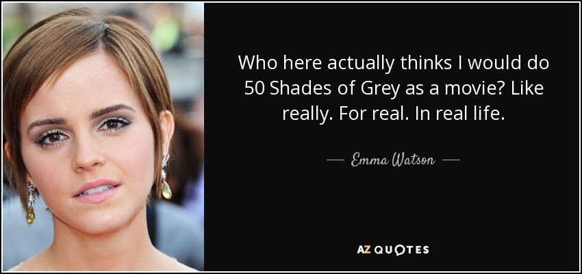 Who here actually thinks I would do 50 Shades of Grey as a movie? Like really. For real. In real life. - Emma Watson