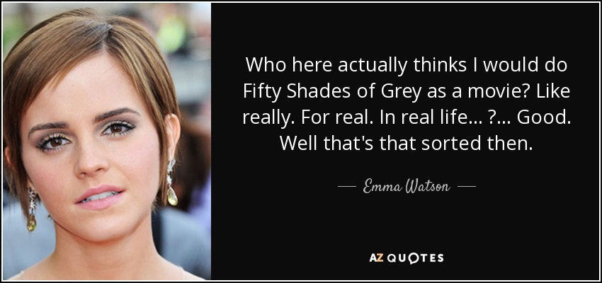 Who here actually thinks I would do Fifty Shades of Grey as a movie? Like really. For real. In real life... ? ... Good. Well that's that sorted then. - Emma Watson