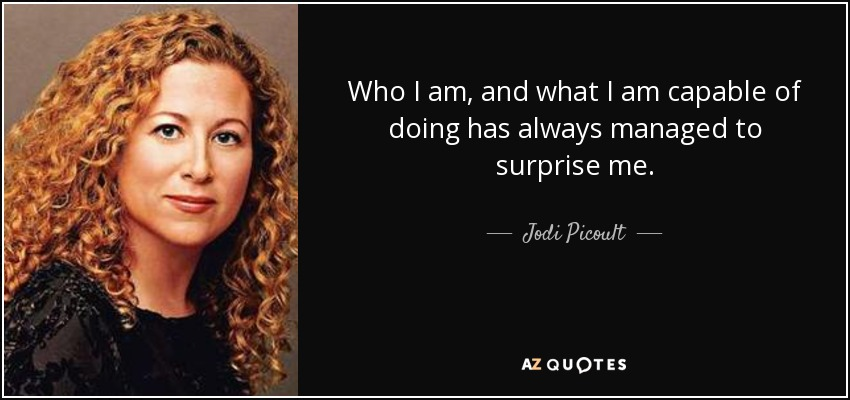 Who I am, and what I am capable of doing has always managed to surprise me. - Jodi Picoult