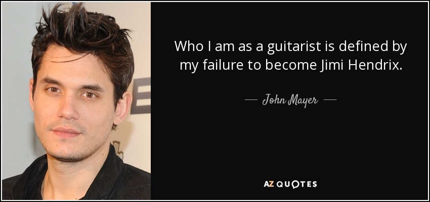 Who I am as a guitarist is defined by my failure to become Jimi Hendrix. - John Mayer
