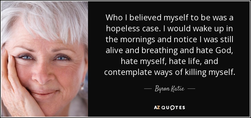 Who I believed myself to be was a hopeless case. I would wake up in the mornings and notice I was still alive and breathing and hate God, hate myself, hate life, and contemplate ways of killing myself. - Byron Katie