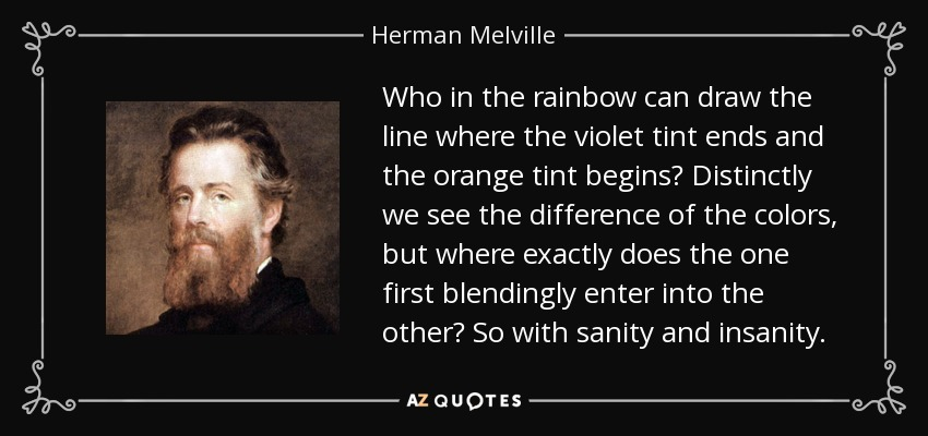 Who in the rainbow can draw the line where the violet tint ends and the orange tint begins? Distinctly we see the difference of the colors, but where exactly does the one first blendingly enter into the other? So with sanity and insanity. - Herman Melville