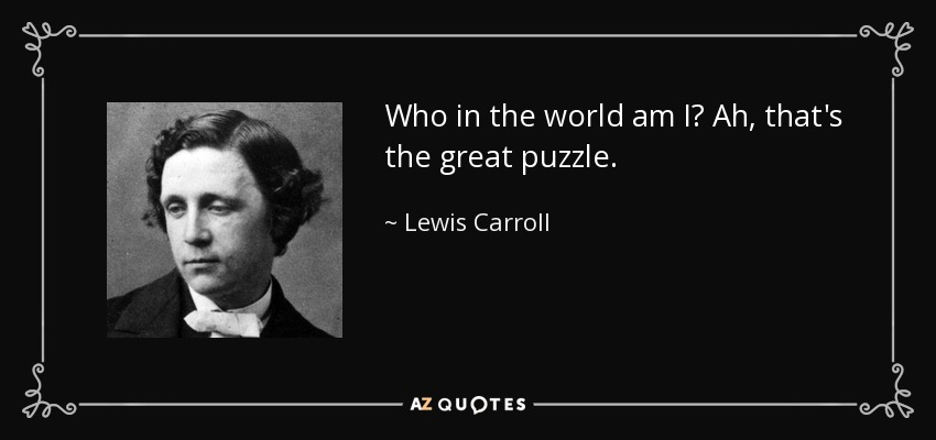 Who in the world am I? Ah, that's the great puzzle. - Lewis Carroll