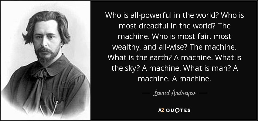 Who is all-powerful in the world? Who is most dreadful in the world? The machine. Who is most fair, most wealthy, and all-wise? The machine. What is the earth? A machine. What is the sky? A machine. What is man? A machine. A machine. - Leonid Andreyev