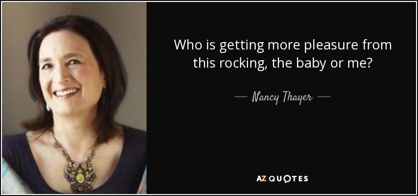 Who is getting more pleasure from this rocking, the baby or me? - Nancy Thayer