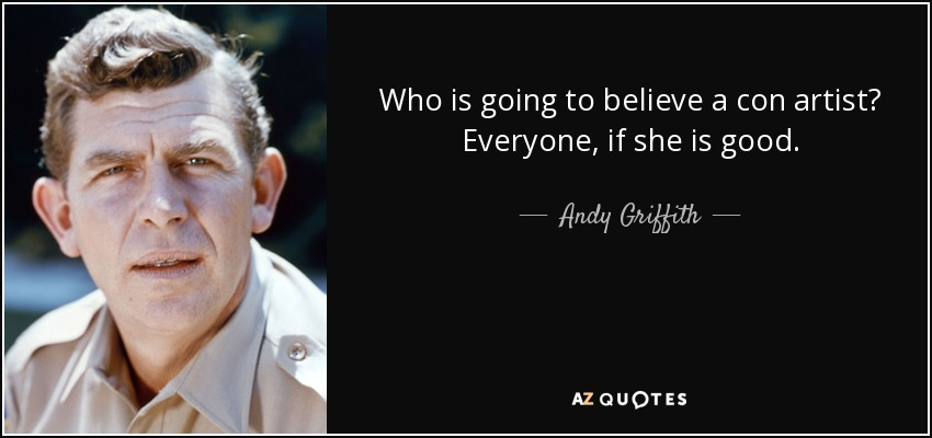 Who is going to believe a con artist? Everyone, if she is good. - Andy Griffith