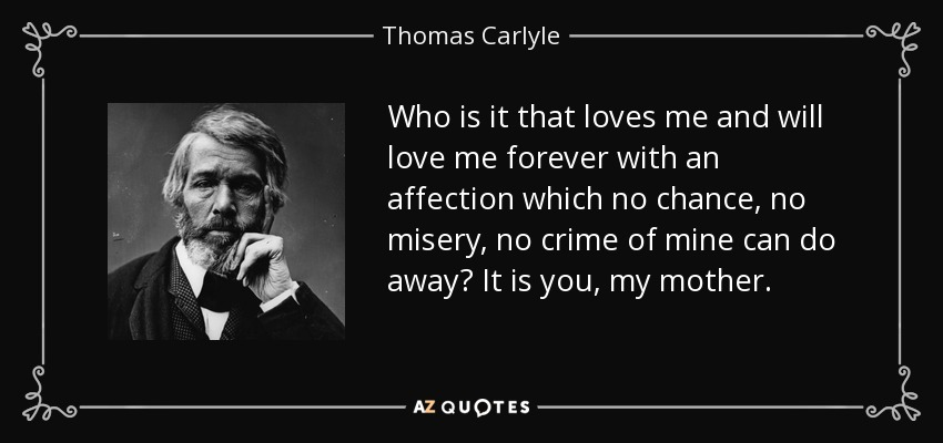 Who is it that loves me and will love me forever with an affection which no chance, no misery, no crime of mine can do away? It is you, my mother. - Thomas Carlyle