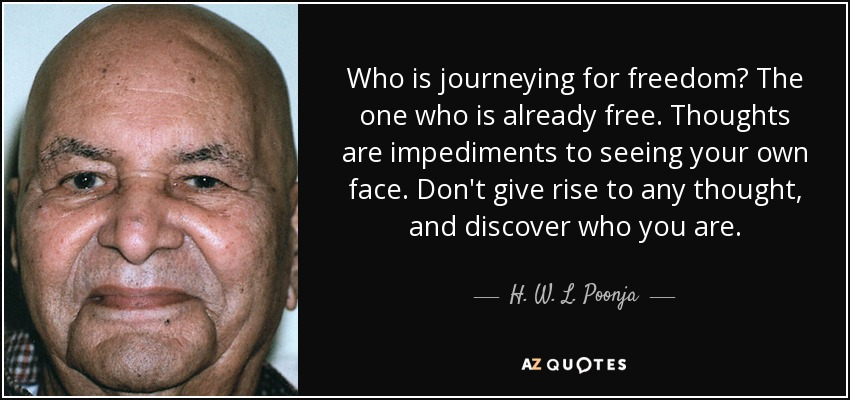 Who is journeying for freedom? The one who is already free. Thoughts are impediments to seeing your own face. Don't give rise to any thought, and discover who you are. - H. W. L. Poonja