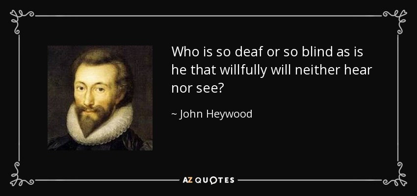 Who is so deaf or so blind as is he that willfully will neither hear nor see? - John Heywood
