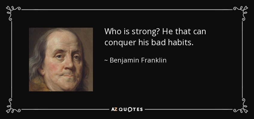 Who is strong? He that can conquer his bad habits. - Benjamin Franklin