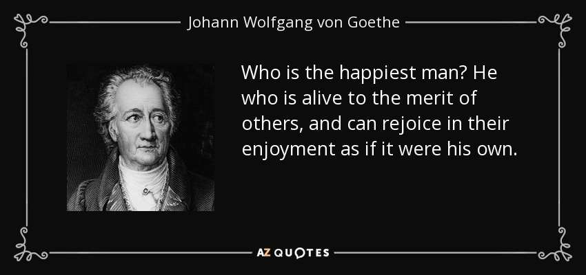 Who is the happiest man? He who is alive to the merit of others, and can rejoice in their enjoyment as if it were his own. - Johann Wolfgang von Goethe