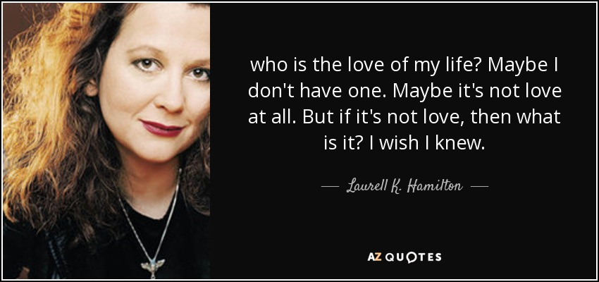 Laurell K Hamilton Quote Who Is The Love Of My Life Maybe I Dont