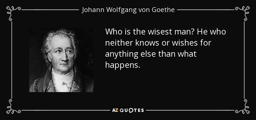 Who is the wisest man? He who neither knows or wishes for anything else than what happens. - Johann Wolfgang von Goethe