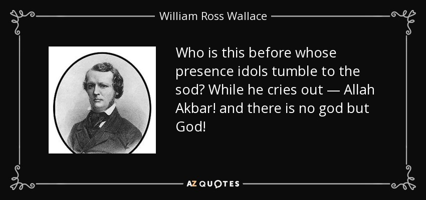 Who is this before whose presence idols tumble to the sod? While he cries out — Allah Akbar! and there is no god but God! - William Ross Wallace