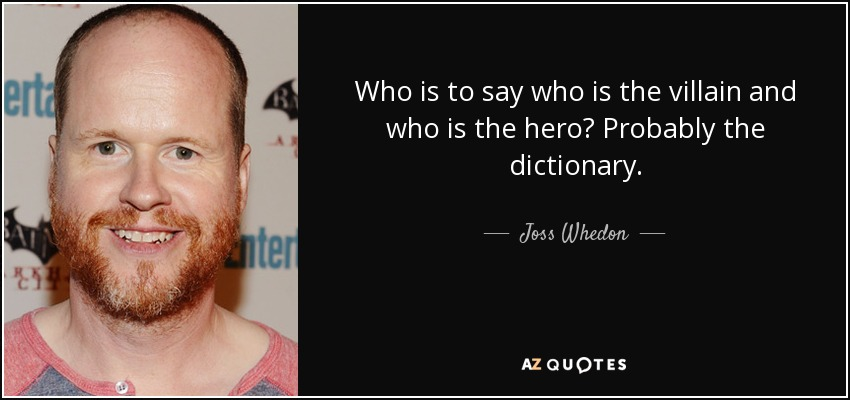 Who is to say who is the villain and who is the hero? Probably the dictionary. - Joss Whedon