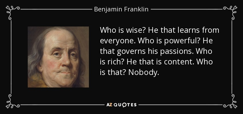 Who is wise? He that learns from everyone. Who is powerful? He that governs his passions. Who is rich? He that is content. Who is that? Nobody. - Benjamin Franklin