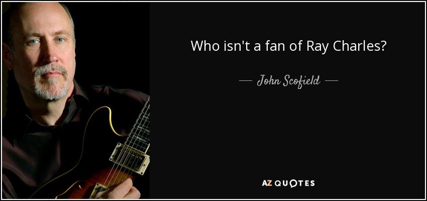 Who isn't a fan of Ray Charles? - John Scofield