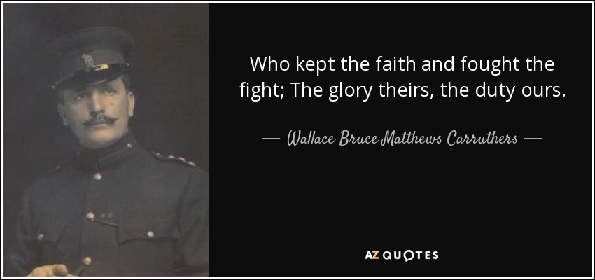 Who kept the faith and fought the fight; The glory theirs, the duty ours. - Wallace Bruce Matthews Carruthers