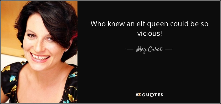 Who knew an elf queen could be so vicious! - Meg Cabot