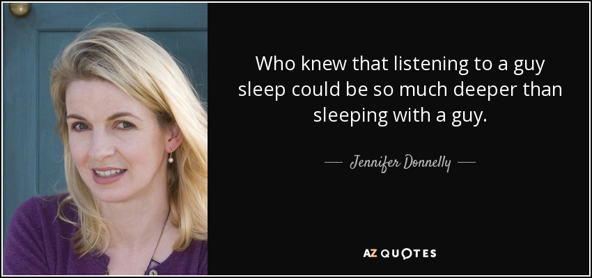 Who knew that listening to a guy sleep could be so much deeper than sleeping with a guy. - Jennifer Donnelly