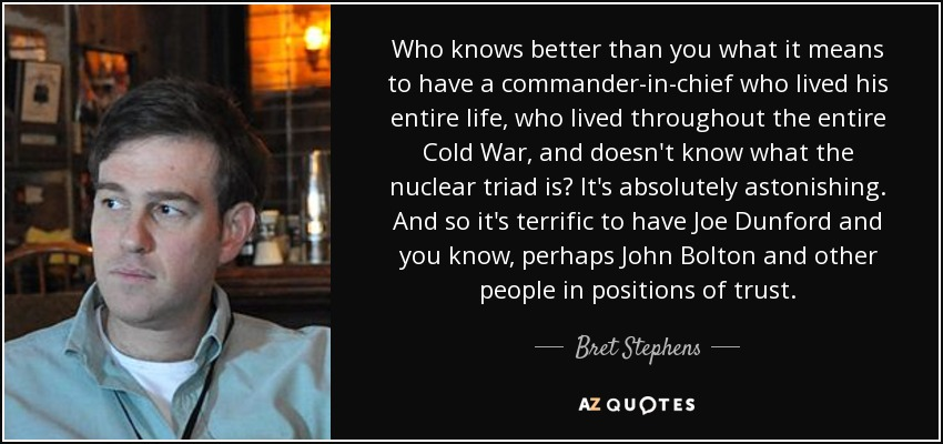 Who knows better than you what it means to have a commander-in-chief who lived his entire life, who lived throughout the entire Cold War, and doesn't know what the nuclear triad is? It's absolutely astonishing. And so it's terrific to have Joe Dunford and you know, perhaps John Bolton and other people in positions of trust. - Bret Stephens
