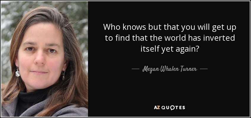 Who knows but that you will get up to find that the world has inverted itself yet again? - Megan Whalen Turner