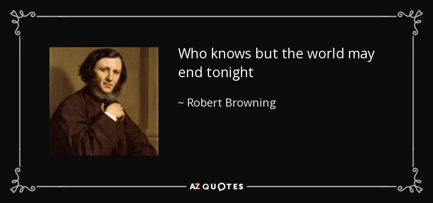 Who knows but the world may end tonight - Robert Browning
