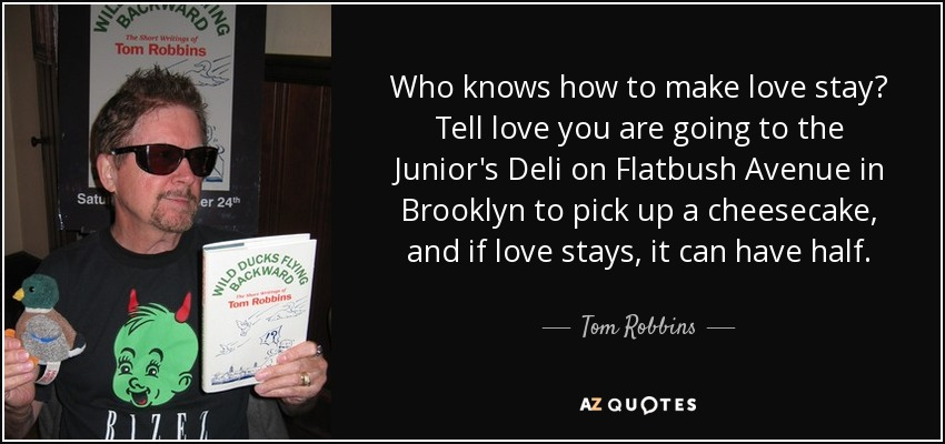 Who knows how to make love stay? Tell love you are going to the Junior's Deli on Flatbush Avenue in Brooklyn to pick up a cheesecake, and if love stays, it can have half. - Tom Robbins