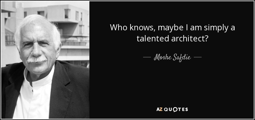 Who knows, maybe I am simply a talented architect? - Moshe Safdie