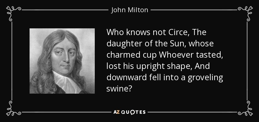 Who knows not Circe, The daughter of the Sun , whose charmed cup Whoever tasted, lost his upright shape, And downward fell into a groveling swine? - John Milton
