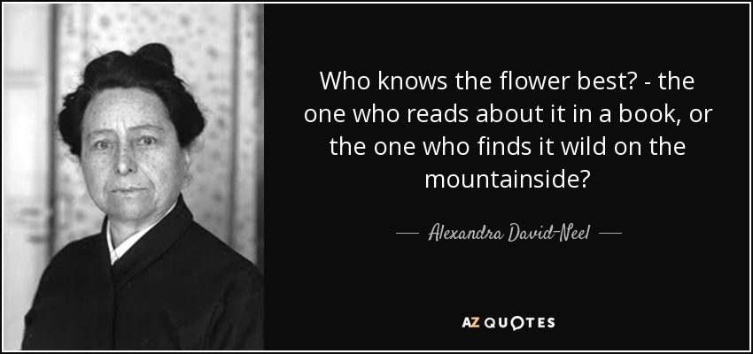 Who knows the flower best? - the one who reads about it in a book, or the one who finds it wild on the mountainside? - Alexandra David-Neel