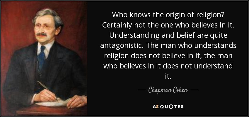 Who knows the origin of religion? Certainly not the one who believes in it. Understanding and belief are quite antagonistic. The man who understands religion does not believe in it, the man who believes in it does not understand it. - Chapman Cohen