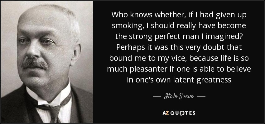 Who knows whether, if I had given up smoking, I should really have become the strong perfect man I imagined? Perhaps it was this very doubt that bound me to my vice, because life is so much pleasanter if one is able to believe in one's own latent greatness - Italo Svevo