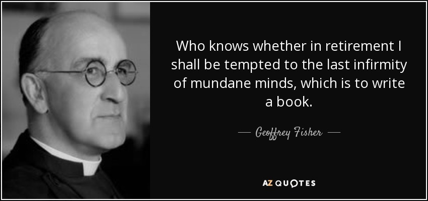 Who knows whether in retirement I shall be tempted to the last infirmity of mundane minds, which is to write a book. - Geoffrey Fisher