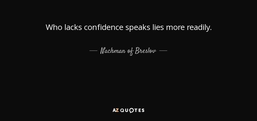 Who lacks confidence speaks lies more readily. - Nachman of Breslov