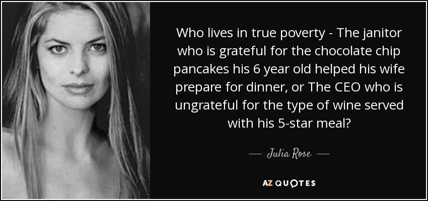 Who lives in true poverty - The janitor who is grateful for the chocolate chip pancakes his 6 year old helped his wife prepare for dinner, or The CEO who is ungrateful for the type of wine served with his 5-star meal? - Julia Rose