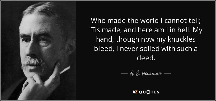 Who made the world I cannot tell; 'Tis made, and here am I in hell. My hand, though now my knuckles bleed, I never soiled with such a deed. - A. E. Housman